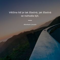 Většina lidí je tak šťastná, jak šťastná se rozhodla být. - Abraham Lincoln #štěstí #lidé Best Quotes, Quotations, Dreaming Of You, Mindfulness, Wisdom, Faith, Thoughts, Writing, Humor