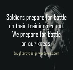 We prepare for battle on our knees.