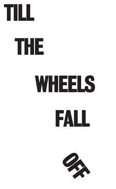 Till The Wheels Fall Off, then we will Flintstone that bitch.