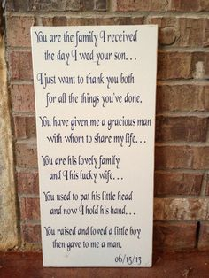Looking for the perfect gift for your In-Laws-To-Be as a thank you for blessing you with such an amazing man? Our In-Law sign is perfect! Real wood sign measures approx. 11 1/4x23 and states:  You are the family I received the day I wed your son . . . I just want to thank you both for all the things youve done. You have given me a gracious man with whom to share my life . . . You are his lovely family And I his lucky wife. You used to pat his little head and now I hold his hand . . . You...