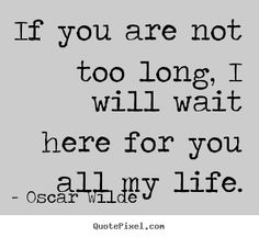 Best wall quotes by Oscar Wilde - if you are not too long, i will wait here for you all my life. Great Quotes, Quotes To Live By, Me Quotes, Inspirational Quotes, Beloved Quotes, People Quotes, Poetry Quotes, Music Quotes, Wisdom Quotes