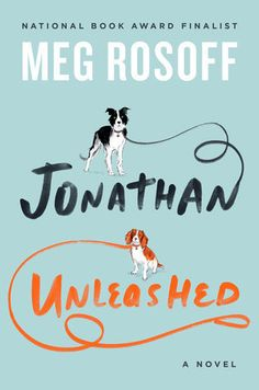 """Jonathan Unleashed A Novel by Meg Rosoff - What is it about Manhattan? Even if you've never had the chance to live there, the intrigue of this island has been a constant source of inspiration for many authors. Meg Rosoff (author of """"How I Live Now"""") lets readers peer into the imperfect life of Jonathan, through his tangled relationships, the struggle with what he wants out of life, and of course, his shift in perspective after agreeing to care for his brother's dogs."""