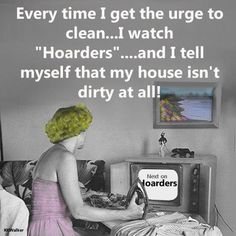 hoarders.my house isn't that dirty at all.there's no big piles of garbage or dirty adult diapers lying around,only a few dirty dishes in the sink to wash.
