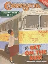 This issue of Cobblestone provides the opportunity to look closer at a key event in the civil rights movement: the Freedom Rides of 1961.  An interview is featured where an eyewitness shares his view as one of the riders on the buses as well as others offering personal experiences during the 1963 March on Washington.