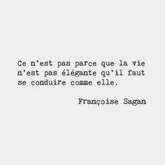 Just because life isn't elegant doesn't mean you shouldn't be. ~ Françoise Sagan, French novelist