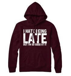 nice I Hate Being Late But I'm So Good At It Hoodie