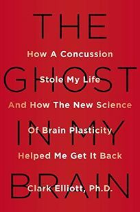 Nonfiction Book Review: The Ghost in My Brain: How a Concussion Stole My Life and How the New Science of Brain Plasticity Helped Me Get It Back by Clark Elliott. Viking, $27.95 (336p) ISBN 978-0-525-42656-1