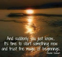 Inspirational Quotes: And suddenly you just know... It's time to start something new and trust the magic of beginnings