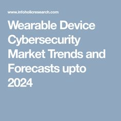 Wearable Device Cybersecurity Market Trends and Forecasts upto 2024