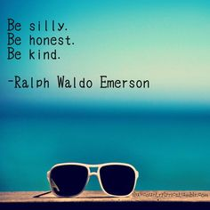 Quote/Unquote: Be silly. Be honest. Be kind. – Ralph Waldo Emerson