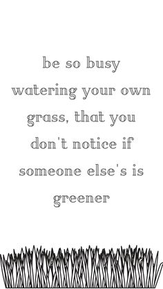 Daily Motivational Quote of the day. Grass Quote: Be so busy watering your own grass, that you don't notice if someone else's is greener Inspiration Bio Quotes, Daily Motivational Quotes, Cute Quotes, Positive Quotes, Inspirational Quotes, Busy Life Quotes, Life Quotes To Live By, Being Busy Quotes, Green Quotes