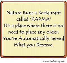 """Nature runs a Restaurant called """"Karma"""" Its a place where there is no need to place any order... You're Atomatically Served what you DESERVE!!! Sorry no Dessert :-0"""