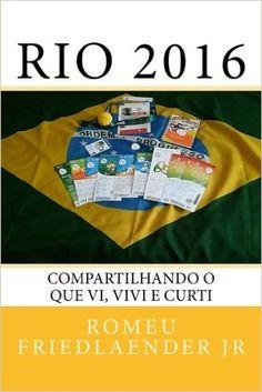 Rio 2016: Compartilhando O Que VI, Vivi E Curti: MR Romeu Friedlaender Jr: Amazon.com.br: Livros