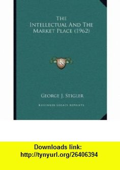 The Intellectual And The Market Place (1962) (9781169828643) George J. Stigler , ISBN-10: 1169828647  , ISBN-13: 978-1169828643 ,  , tutorials , pdf , ebook , torrent , downloads , rapidshare , filesonic , hotfile , megaupload , fileserve