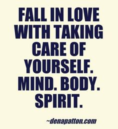 """Fall in love with taking care of yourself. mind. body. spirit."" 