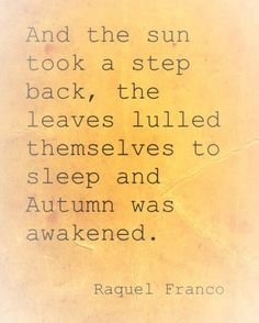 the Sun took a step back, the leaves lulled themselves to sleep and Autumn was awakened. -Raquel FrancoAnd the Sun took a step back, the leaves lulled themselves to sleep and Autumn was awakened. Great Quotes, Me Quotes, Inspirational Quotes, Fall Quotes, Autumn Quotes Cozy, Fall Poems, Book Quotes, The Words, Fall Inspiration