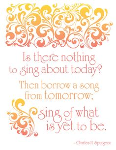 Is there nothing to sing about today? Then borrow a song from tomorrow; sing of what is yet to be! - Charles Spurgeon Quote Art