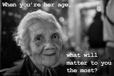 figure out now what matters before you're her age and realize what you thought mattered...doesn't