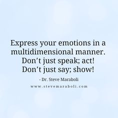 Express your emotions in a multidimensional manner. Don't just speak; act! Don't just say; show! - Steve Maraboli