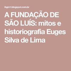 A FUNDAÇÃO DE SÃO LUÍS: mitos e historiografia   Euges Silva de Lima