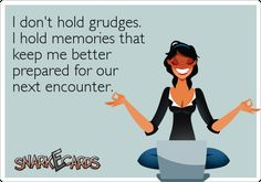 I don't hold grudges. I hold memories that keep me better prepared for our next encounter. | Snarkecards