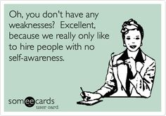 Oh, you don't have any weaknesses? Excellent, because we really only like to hire people with no self-awareness.