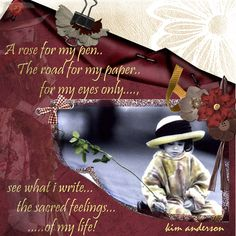 """""""A rose for my pen..The road for my paper.. for my eyes only...see what I write...the sacred feelings...of my life!"""""""