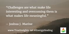 """""""Challenges are what make life interesting and overcoming them is what makes life meaningful.""""   – Joshua J. Marine"""