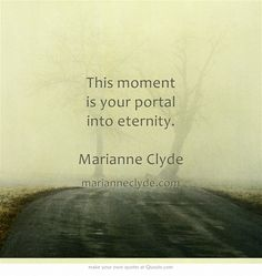 This moment is your portal into eternity. Marianne Clyde
