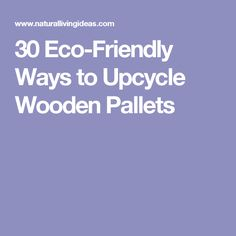 30 Eco-Friendly Ways to Upcycle Wooden Pallets