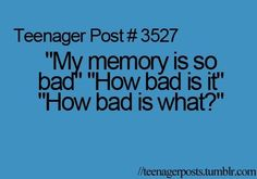 """Teenager post # 3527   """"My memory is so bad"""" """"How bad is it"""" """"How bad is what?"""""""