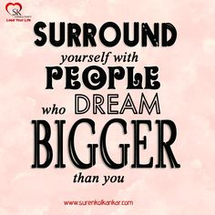 """Surround yourself with people who dream bigger than you"""