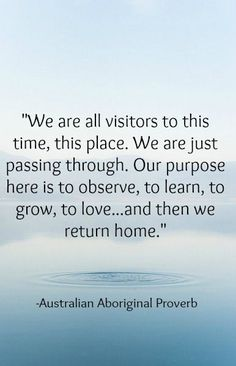 We are all visitors to this time, this place. We are just passing through. Our purpose here is to observe, to learn, to grow, to love...and then we return home. - australian aboriginal proverb #spiritual #quotes