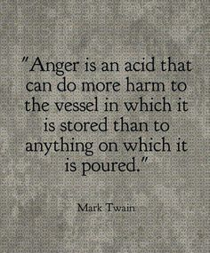 Anger is an acid that can do more harm to the vessel in which it is stored than to anything on which it is poured.