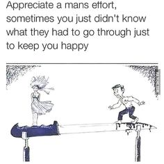 Appreciate a man's effort. You never know what he has to go through to make you happy.