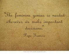 """The feminine genius is needed wherever we make important decisions."" - Pope Francis"