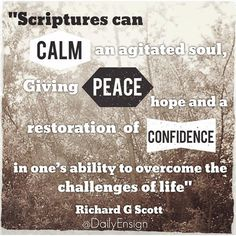 "Scriptures can calm an agitated soul, giving peace, hope, and a restoration of confidence in one's ability to overcome the challenges of life. They have potent power to heal emotional challenges when there is faith in the Savior"" Richard G. Scott @dailyensign  lds quotes mormon quotes christian quotes, faith, ensign quotes ensign magazine, lds ensign"