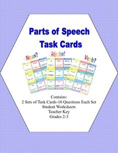 Task Cards for Practice in The Parts of Speech Grades 2-3 Two sets of task cards for extra practice in identifying nouns, adjectives, and verbs.  This package has two sets of cards-each set has 18 cards.  There is a student worksheet and an answer key included. These cards come in handy for early finishers or students you feel could use the extra practice.