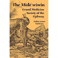 The Mide'wiwin: Grand Medicine Society of the Ojibway
