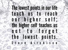 Quote 244: The lowest points in our life teaches us to reach our higher self; the higher self teaches us not to forget the lowest points. - Steve Aitchison