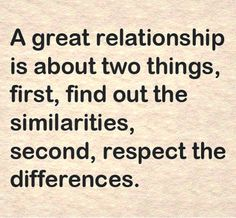 A great relationship is about two things, first, find out the similarities, second, respect differences.