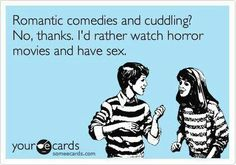 Romantic comedies and cuddling? No thanks, I'd rather watch horror movies and have sex.