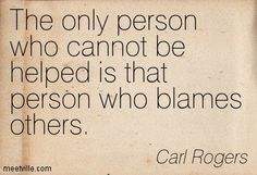 The only person that cannot be helped is that person who blames others. Carl…