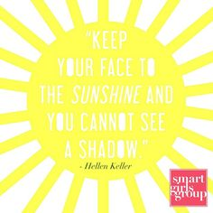 Keep your face to the sunshine and...
