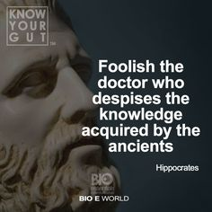 """""""Foolish the doctor who despises the knowledge acquired by the ancients."""" - Hippocrates"""