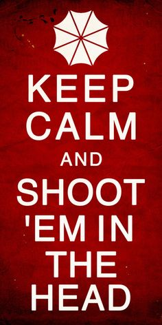 Keep calm and shoot 'em in the head