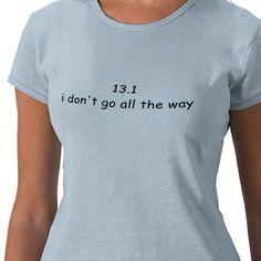 I NEED this shirt!!!  Half Marathon shirt - HAHAHA this is too funny!!!!