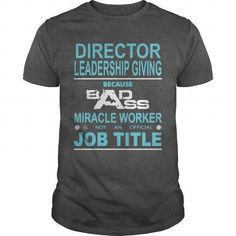 DIRECTOR OF LEADERSHIP GIVING Because Badass Miracle Worker Is Not An Official Job Title T Shirts, Hoodie