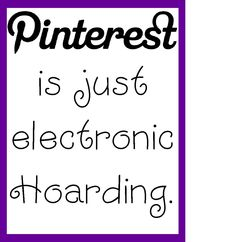 Pinterest is just electronic Hoarding.  True!