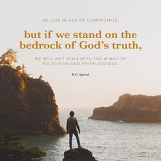"""We live in age of compromise, but if we stand on the bedrock of God's truth, we will not bend with the winds of relativism and faithlessness."" (R.C. Sproul)"